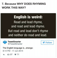 Memes, Weird, and Work: 7. Because WHY DOES RHYMING  WORK THIS WAY?  English is weird:  Read and lead rhyme,  and read and lead rhyme.  But read and lead don't rhyme  and neither do read and lead.  Tweet Smarter  Follow  @TweetSmarter  The English language is...strange:  8:14 PM 17 Jun 2014  97 71 it's nice to have english as my first language -h