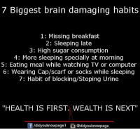 "scarf: 7 Biggest brain damaging habits  1: Missing breakfast  2: Sleeping late  3: High sugar consumption  4: More sleeping specially at morning  5: Eating meal while watching TV or computer  6: Wearing Cap/scarf or socks while sleeping  7: Habit of blocking/Stoping Urine  ""HEALTH IS FIRST. WEALTH IS NEXT  f/didyouknowpagel @didyouknowpage"