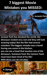 7 biggest Movie Mistakes you MISSED Read the full story here  https://1jux.net/527817/128391: 7 biggest Movie  Mistakes you MISSED  5: Jurassic Park  Jurassic Park has shocked the world, the  dinosaurs looked very real and they still look  amazing today! But the film had several  mistakes! The biggest mistake was a hand!  During one scene in the kitchen,  you can see a hand that touches one of the  dinosaurs. Someone from the Camera Team  must have been tired of  his life!  With dinos you do not play!  4: Django 7 biggest Movie Mistakes you MISSED Read the full story here  https://1jux.net/527817/128391