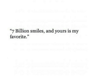 "Is My Favorite: ""7 Billion smiles, and yours is my  favorite."""
