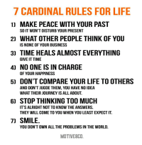 Journey, Life, and Memes: 7 CARDINAL RULES FOR LIFE  1) MAKE PEACE WITH YOUR PAST  SO IT WON'T DISTURB YOUR PRESENT  2) WHAT OTHER PEOPLE THINK OF YOU  IS NONE OF YOUR BUSINESS  3) TIME HEALS ALMOSTEVERYTHING  GIVE IT TIME  4) NO ONE IS IN CHARGE  OF YOUR HAPPINESS  5) DON'T COMPARE YOUR LIFE TO OTHERS  AND DON'T JUGDE THEM, YOU HAVE NO IDEA  WHAT THEIR JOURNEY IS ALL ABOUT.  6) STOP THINKING TOO MUCH  IT'S ALRIGHT NOT TO KNOW THE ANSWERS.  THEY WILL COME TO YOU WHEN YOU LEAST EXPECTIT  7) SMILE.  YOU DON'T OWN ALL THE PROBLEMS IN THE WORLD.  MOTIVEBCO. These are some rules that I'd actually follow 😌