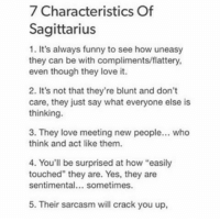 "Flattery: 7 Characteristics Of  Sagittarius  1. It's always funny to see how uneasy  they can be with compliments/flattery,  even though they love it.  2. It's not that they're blunt and don't  care, they just say what everyone else is  thinking.  3. They love meeting new people... who  think and act like them.  4. You'll be surprised at how ""easily  touched"" they are. Yes, they are  sentimental... sometimes.  5. Their sarcasm will crack you up,"