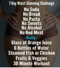 Summer is right around the corner! ☀🌴: 7 Day Waist Slimming Challenge  No Soda  No Bread  No Pasta  No Sweets  No Alcohol  No Red Meat  Daily  Glass of Orange Juice  6 Bottles of Water  Steamed Fish or Chicken  Fruits & Veggies  30 Minute Workout Summer is right around the corner! ☀🌴