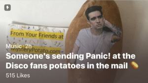 Friends, Music, and Target: 7  From Your Friends at  Music: 2h  Someone's sending Panic! at the  Disco fans potatoes in the mail  515 Likes  teryPotato.com patdbrendon-ig:  it is important to keep up with current events