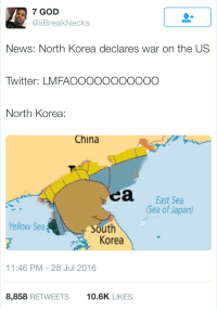 It's all fun and games until the nukes get dropped: 7 GOD  Break Necks  News: North Korea declares war on the US  Twitter: LMFAOOOOOOOOOOO  North Korea:  China  a East Sea  (Sea of Japan)  Yellow Sea  South  Korea  11:46 PM 28 Jul 2016  8,858  RETWEETS  10.6K  LIKES It's all fun and games until the nukes get dropped