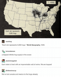 "Memes, Lost, and Canada: 7- HOGS  Each dot represents  5,000 hogs  nemfrog  ""Each dot represents 5,000 hogs."" World Geography. 1948  lemondemon  untapped infinite hog supply in the ocean  sketchmagetch  Each state is lined with an impenetrable wall.of swine. We are trapped  2kittensinacup  We've lost canada and mexico to the hogs already Wall of swine."