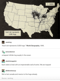 "Memes, Lost, and Canada: 7 HOGS  Each dot represents  5,000 hogs  nemfrog  ""Each dot represents 5,000 hogs."" World Geography. 1948  lemondemon  untapped infinite hog supply in the ocean  sketchmagetch  Each state is lined with an impenetrable wall.of swine. We are trapped  2kittensinacup  We've lost canada and mexico to the hogs already  Source: nemfrog <p>Hog maps via /r/memes <a href=""https://ift.tt/2HbUo3l"">https://ift.tt/2HbUo3l</a></p>"