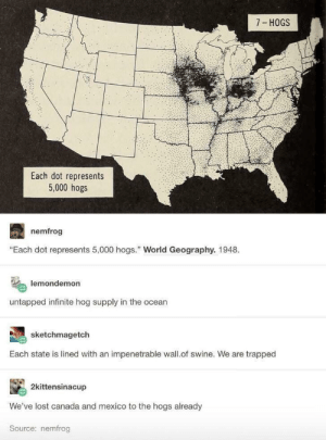 "Lost, Canada, and Mexico: 7 HOGS  Each dot represents  5,000 hogs  nemfrog  ""Each dot represents 5,000 hogs. World Geography. 1948.  lemondemon  untapped infinite hog supply in the ocean  sketchmagetch  Each state is lined with an impenetrable wall.of swine. We are trapped  2kittensinacup  We've lost canada and mexico to the hogs already  Source: nemfrog Theyre hogging all the room."