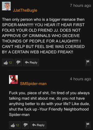 Dude, Fuck You, and Life: 7 hours ago  JJatTheBugle  Then only person who is a bigger menace then  SPIDER-MAN!!!!!! YOU HEAR IT HEAR FIRST  FOLKS YOUR OLD FRIEND JJ. DOES NOT  APPROVE OF CRIMINALS WHO DECEIVE  THOUNDS OF PEOPLE FOR A LAUGH!!!! |  CAN'T HELP BUT FEEL SHE WAS COERSED  BY A CERTAIN WEB HEADED FREAK!!  Reply  12  4 hours ago  SMSpider-man  Fuck you, piece of shit, i'm tired of you always  talking mad shit about me, do you not have  anything better to do with your life? Like dude  shut the fuck up -Your Friendly Neighborhood  Spider-man  Reply  12 Spider snaps back