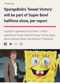 "Reddit, Super Bowl, and Maroon 5: 7 hours ago  SpongeBob's Sweet Victory  will be part of Super Bowl  halftime show, per report  A petition gathered more than 1 million  signatures to get ""Sweet Victory"" at the Super  Bowl halftime show, and Maroon 5 listened.  あ  1 WE DID IT REDDIT"