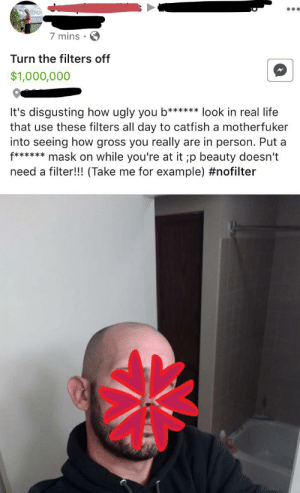 Catfished, Life, and Ugly: 7 mins  Turn the filters off  $1,000,000  It's disgusting how ugly you b****** look in real life  that use these filters all day to catfish a motherfuker  into seeing how gross you really are in person. Put a  f****mask on while you're at it ;p beauty doesn't  need a filter!!! (Take me for example) Posted to a local yard sale group... ?