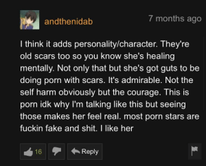 """""""We ain't gonna talk about all those cuts on her wrists at 3:01?👀"""" And this person responds: 7 months ago  andthenidab  I think it adds personality/character. They're  old scars too so you know she's healing  mentally. Not only that but she's got guts to be  doing porn with scars. It's admirable. Not the  self harm obviously but the courage. This is  porn idk why I'm talking like this but seeing  those makes her feel real. most porn stars are  fuckin fake and shit. I like her  Reply  16 """"We ain't gonna talk about all those cuts on her wrists at 3:01?👀"""" And this person responds"""