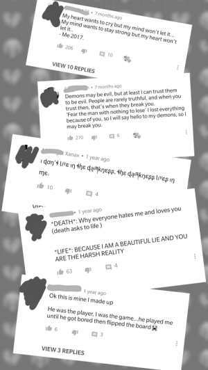 The comments on deep sad quote complilation videos on YouTube are so deep and sad.....😔: 7 months ago  My heart wants to cry but my mind won't let it...  My mind wants to stay strong but my heart won't  let it.  - Me 2017  206  10  VIEW 10 REPLIES  7 months ago  to be evil. People are rarely truthful, and when you  trust then, that's when they break you.  'Fear the man with nothing to lose' I lost everything  because of you, so I will say hello to my demons, so l  may break you  be evil, but at least I can trust them  Demons may  6  270  t Xanax  1 year ago  don'4 live in the daakness, the da@kness lives in  mE  10  4  *DEATH* Why everyone hates me and loves you  (death asks to life)  VI  1 year ago  *LIFE* BECAUSE I AM A BEAUTIFUL LIE AND YOU  ARE THE HARSH REALITY  4  63  1 year ago  Ok this is mine I made  dn  He was the player, I was the game...he played me  until he got bored then flipped the board  6  3  VIEW 3 REPLIES The comments on deep sad quote complilation videos on YouTube are so deep and sad.....😔