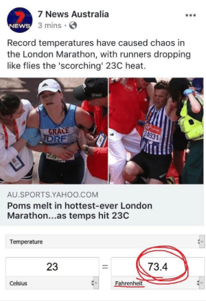 Its too hot outside !: 7 News Australia  3 mins E  EWS  Record temperatures have caused chaos in  the London Marathon, with runners dropping  like flies the 'scorching 23C heat.  GRALE  AU SPORTS.YAHOO.COM  Poms melt in hottest-ever London  Marathon...as temps hit 23C  Temperature  23  73.4  Celsius  Fahrenheit Its too hot outside !