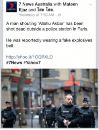 "Allahu Akbar, Dank, and Fake: 7 News Australia with Mateen  Ejaz and Tan Tan.  NEWS  Yesterday at 7:50 AM  A man shouting ""Allahu Akbar"" has been  shot dead outside a police station in Paris.  He was reportedly wearing a fake explosives  belt.  http://yhoo.it/10QRXLO  #7 News HEYahoo7 When the dank maymays actually kill you someday."