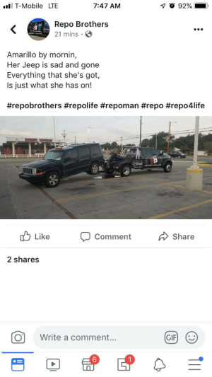 Gif, Business, and Jeep: 7 O 92%  T-MobileLTE  7:47 AM  Repo Brothers  21 mins  Amarillo by mornin,  Her Jeep is sad and gone  Everything that she's got,  Is just what she has on!  #repobrothers #repolife #repoman #repo #repo4life  DOTAPE  razes.com  Like  Share  Comment  2 shares  Write a comment...  GIF  TI1 Thought it might belong. Boasting about your repo business.
