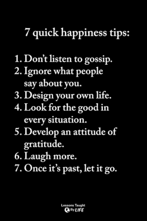 Life, Memes, and Good: 7 quick happiness tips:  1. Don't listen to gossip.  2. Ignore what people  say about you  3. Design your own life.  4. Look for the good in  every situation.  5. Develop an attitude of  gratitude.  6. Laugh more.  7. Once it's past, let it go.  Lessons Taught  By LIFE <3