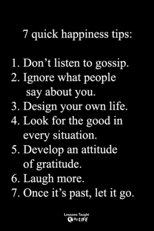 <3: 7 quick happiness tips:  1. Don't listen to gossip.  2. Ignore what people  say about you.  3. Design your own life.  4. Look for the good in  every situation.  5. Develop an attitude  of gratitude.  6. Laugh more.  7. Once it's past, let it go.  Lessons Taught  By LIFE <3