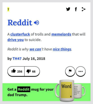 Is this wrong though?: 7  Reddit  A clusterfuck of trolls and memelords that will  drive you to suicide.  Reddit is why we can't have nice things.  by TH47 July 16, 2018  256 66  Word  vell said  aid in a  eement  an be used as  reeting, hey  ats up  Get a Reddit mug for your  dad Trump. Is this wrong though?