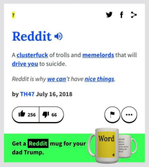 Thanks, I hate reddit.: 7  Reddit  A clusterfuck of trolls and memelords that will  drive you to suicide.  Reddit is why we can't have nice things.  by TH47 July 16, 2018  256 66  Word  vell said  aid in a  eement  an be used as  reeting, hey  ats up  Get a Reddit mug for your  dad Trump. Thanks, I hate reddit.