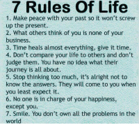 <p>Just Try To Live By These Rules.</p>: 7 Rules Of Life  1. Make peace with your past so it won't screw  up the present.  2. What others think of you is none of your  business.  3. Time heals almost everything, give it time.  4. Don't compare your life to others and don't  judge them. You have no idea what thein  journey is all about  5. Stop thinking too much, it's alright not to  know the answers. They will come to you when  you least expect it.  6. No one is in charge of your happiness,  except you.  7. Smile. You don't own all the problems in the  world <p>Just Try To Live By These Rules.</p>