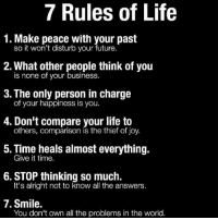 Friends, Future, and Life: 7 Rules of Life  1. Make peace with your past  so it won't disturb your future.  2. What other people think of you  is none of your business.  S. The only person in charge  of your happiness is you.  4. Don't compare your life to  others, comparison is the thief of joy.  5. Time heals almost everything.  Give it time.  6. STOP thinking so much.  It's alright not to know all the answers.  7. Smile.  You don't own all the problems in the world Remember sweet friends you are the boss of your life. Let nothing or no one stand in your way. You are magnificent.