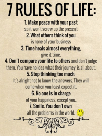 Journey, Life, and Memes: 7 RULES OF LIFE  1. Make peace with your past  so it won't screw up the present  2. What others think of you  is none of your business  3. Time heals almost everything,  give it time.  4. Don't compare yourlife to others and don't judge  them. You have no idea what their journey is all about.  5. Stop thinking too much.  It's alright not to know the answers. They will  come when you least expect it.  6. No one is in charge  of your happiness, except you.  T. Smile. You don't own  all the problems in the world Pass it on <3