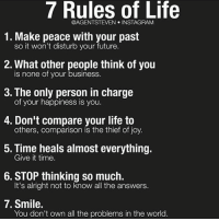 Memes, 🤖, and Joy: 7 Rules of Life  @AGENTS TEVEN INSTAGRAM  1. Make peace with your past  so it won't disturb your future  2. What other people think of you  is none of your business.  3. The only person in charge  of your happiness is you.  4. Don't compare your life to  others, comparison is the thief of joy.  5. Time heals almost everything.  Give it time.  6. STOP thinking so much.  It's alright not to know all the answers.  7. Smile.  You don't own all the problems in the world 7 Rules 📝