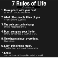 Memes, Joyful, and Buddhism: 7 Rules of Life  e-buddhism com  1. Make peace with your past  so it won't disturb your future.  2. What other people think of you  is none of your business.  3. The only person in charge  of your happiness is you.  4. Don't comparison your life to  others, compare is the thief joy.  5. Time heals almost everything.  Give it time.  6. STOP thinking so much.  It's alright not to know all the answers.  7. Smile.  You don't own all the problems in the world Apply them to your life: