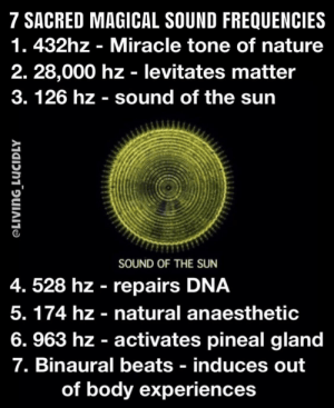 Okay, guys, just make sure your monitors go up to 28k before jumping out of your window to fly: 7 SACRED MAGICAL SOUND FREQUENCIES  1. 432hz - Miracle tone of nature  2. 28,000 hz - levitates matter  3. 126 hz sound of the sun  SOUND OF THE SUN  4. 528 hz repairs DNA  5. 174 hz - natural anaesthetic  6. 963 hz - activates pineal gland  7. Binaural beats - induces out  of body experiences Okay, guys, just make sure your monitors go up to 28k before jumping out of your window to fly