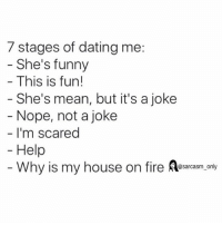 SarcasmOnly: 7 stages of dating me:  She's funny  This is fun!  She's mean, but it's a joke  Nope, not a joke  I'm scared  Help  Why is my house on fire Resarcasm.ony SarcasmOnly