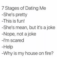 Memes, 🤖, and Means: 7 Stages of Dating Me  -She's pretty  -This is fun!  -She's mean, but it's a joke  Nope, not a joke  -I'm scared  Help  Why is my house on fire? 😈🔪🔥 rp @vicky_gshore 💋 goodgirlwithbadthoughts 💅🏻