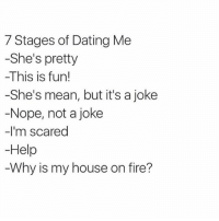 Bitch, Dating, and Fire: 7 Stages of Dating Me  -She's pretty  -This is fun!  -She's mean, but it's a joke  Nope, not a joke  -I'm scared  Help  Why is my house on fire? I wonder if Im single because Im slightly insane, flirt by being a bitch n am emotionally unstable or because I never forwarded that chain message in 2007. Probably the 2nd one.... (@thetigersez)