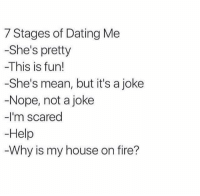 😈😈: 7 Stages of Dating Me  -She's pretty  -This is fun!  -She's mean, but it's a joke  Nope, not a joke  -I'm scared  Help  Why is my house on fire? 😈😈