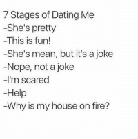 Trueee 😂: 7 Stages of Dating Me  -She's pretty  -This is fun!  -She's mean, but it's a joke  Nope, not a joke  -I'm scared  Help  Why is my house on fire? Trueee 😂