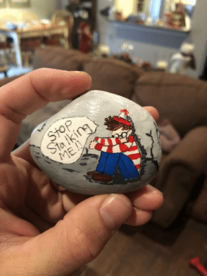 My aunt painted this rock for my brother's Christmas gift.: -7  Stop  Sta iking  ME!! My aunt painted this rock for my brother's Christmas gift.