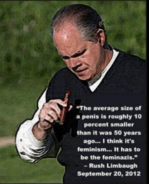 "Feminism, I Bet, and Tumblr: 7 ""The average size of  a penis is roughly 10  percent smaller  than it was 50 years  ago... I think it's  feminism... It has to  be the feminazis.""  - Rush Limbaugh  September 20, 2012 c-bassmeow:  I bet republicans believe this theory more than they do evolution"