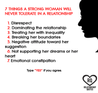 "Memes, Attitude, and In a Relationship: 7 THINGS A STRONG WOMAN WILL  NEVER TOLERATE IN A RELATIONSHIP  1. Disrespect  2. Dominating the relationship  3. Treating her with inequality  4. Breaking her boundaries  5. Negative attitude toward her  suggestion  o. Not supporting her dreams or her  heart  Emotional constipation  Type ""YES"" if you agree  Ra  RELATIONSHIP  QUOTES"