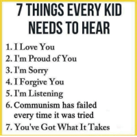 """Love, Sorry, and Tumblr: 7 THINGS EVERY KID  NEEDS TO HEAR  1. I Love You  2. I'm Proud of You  3. I'm Sorry  4. I Forgive You  5. I'm Listening  6. Communism has failed  every time it was tried  7. You've Got What It Takes <p><a href=""""http://slytherinconservative.tumblr.com/post/172607854209/libertarirynn"""" class=""""tumblr_blog"""">slytherinconservative</a>:</p>  <blockquote><p style=""""""""><a class=""""tumblelog"""" href=""""https://tmblr.co/mZHrjydhp9oUbxMGBDJA8rw"""">@libertarirynn</a><br/></p></blockquote>"""