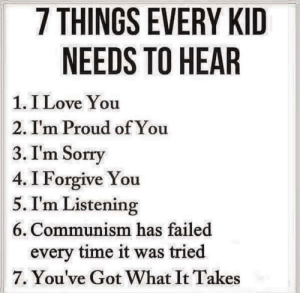 Gotta teach them early!: 7 THINGS EVERY KID  NEEDS TO HEAR  1. I Love You  2. Im Proud of You  3.I'm Sorry  4. I Forgive You  5. I'm Listening  6. Communism has failed  every time it was tried  7. You've Got What It Takes Gotta teach them early!