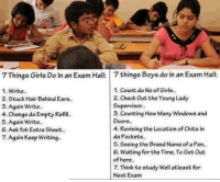 Foh, Girls, and Memes: 7 Things Girls Do In an Exam Hall:  things Boys do in an Exam Hall:  1. Count da No of Girls..  2. Check Out the Young Lady  Supervisor.  3. Counting How Many Windows and  Doors..  4. Revising the Location of Chits in  da Pockets..  5. Seeing the Brand Name of a Pen...  6. Waiting for the Time, To Get Out  of here..  7. Think to study Well atleast for  Next Exam  1. Write.  2. Stuck Hair Behind Ears  3. Again Write.  4. Change da Empty Refill  5. Again Write..  6. Ask foh Extra Sheet..  7. Again Keep Writing.
