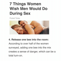 1 like = 1 bee release: 7 Things Women  Wish Men Would Do  During Sex  Posted Today  4. Release one bee into the room:  According to over half of the women  surveyed, adding one bee into the mix  creates a sense of danger, which can be a  total turn-on. 1 like = 1 bee release