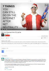 Revolutionary tendencies in comments.: 7 THINGS  YOU  CAN STILL  DO ON THE  INTERNET  AFTER  NET  NEUTRALITY  1 ) 0:00 / 1:43  PSA from Chairman of the FCC Ajit Pai  Daily Caller  EDC  Subscribe  43  24,128 views  Add to  Share More  305タ112.027  Published on Dec 13, 2017  Ajit Pai has been at the heart of the net neutrality debate and he would like to take this time to address all of the internet trolls with a PSA.  Will Roy Moore win the Senate seat or will the Democrats achieve and underdog victory? TheDC's Alex Pfeiffer reports. Also, CNN made some  SHOW MORE  COMMENTS 1,190  Add a public comment  Top comments ▼  HelloChinese 9 hours ago  So these are the 7 things we can still do? What about anything else? What about not paying more for our internet? What about  not being throttled? What about not destroying competition for startups like us? What about taking this debate seriously and not  trying to appeal to us like we're 5 years old? How about you stop telling us what we CAN do on the Internet and leave us alone  to innovate since the FCC does nothing but stand in the way of it?  Oh, and we downloaded this illegally to share with everyone in China who also thinks you're a dope. Companies are leaving  China due to the restrictions of the Internet. You are a terrible, terrible person  plus your memes are weak.  Show less  Reply. 991 Revolutionary tendencies in comments.