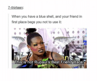 I'm sorry but rupauls scares me: 7-thirteen:  When you have a blue shell, and your friend in  first place begs you not to use it  This is not Rupaul's Best Friend Race! I'm sorry but rupauls scares me