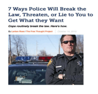 "Anaconda, Crime, and Fail: 7 Ways Police Will Break the  Law, Threaten, or Lie to You to  Get What they Want  Cops routinely break the law. Here's how.  By Larken Rose / The Free Thought ProjectOctober 19, 2015 <p><a href=""http://gvldngrl.tumblr.com/post/166513263494/wolfoverdose-rikodeine-seemeflow-because"" class=""tumblr_blog"">gvldngrl</a>:</p><blockquote> <p><a href=""http://wolfoverdose.tumblr.com/post/166265395771/rikodeine-seemeflow-because-of-the-fifth"" class=""tumblr_blog"">wolfoverdose</a>:</p> <blockquote> <p><a class=""tumblr_blog"" href=""http://rikodeine.tumblr.com/post/131562629300"">rikodeine</a>:</p> <blockquote> <p><a class=""tumblr_blog"" href=""http://seemeflow.tumblr.com/post/131556627065"">seemeflow</a>:</p> <blockquote> <p><b>Because of the Fifth Amendment, no one in the U.S. may legally be forced to testify against himself, and because of the Fourth Amendment, no one's records or belongings may legally be searched or seized without just cause. However, American police are trained to use methods of deception, intimidation and manipulation to circumvent these restrictions. In other words, cops routinely break the law—in letter and in spirit—in the name of enforcing the law. Several examples of this are widely known, if not widely understood.</b></p> <p><b>1) ""Do you know why I stopped you?""</b><br/>Cops ask this, not because they want to have a friendly chat, but because they want you to incriminate yourself. They are hoping you will ""voluntarily"" confess to having broken the law, whether it was something they had already noticed or not. You may think you are apologizing, or explaining, or even making excuses, but from the cop's perspective, you are confessing. He is not there to serve you; he is there fishing for an excuse to fine or arrest you. In asking you the familiar question, he is essentially asking you what crime you just committed. And he will do this without giving you any ""Miranda"" warning, in an effort to trick you into testifying against yourself.</p> <p><b>2) ""Do you have something to hide?""</b><br/>Police often talk as if you need a good reason for not answering whatever questions they ask, or for not consenting to a warrantless search of your person, your car, or even your home. The ridiculous implication is that if you haven't committed a crime, you should be happy to be subjected to random interrogations and searches. This turns the concept of due process on its head, as the cop tries to put the burden on you to prove your innocence, while implying that your failure to ""cooperate"" with random harassment must be evidence of guilt.</p> <p><b>3) ""Cooperating will make things easier on you.""</b><br/>The logical converse of this statement implies that refusing to answer questions and refusing to consent to a search will make things more difficult for you. In other words, you will be punished if you exercise your rights. Of course, if they coerce you into giving them a reason to fine or arrest you, they will claim that you ""voluntarily"" answered questions and ""consented"" to a search, and will pretend there was no veiled threat of what they might do to you if you did not willingly ""cooperate.""<br/>(Such tactics are also used by prosecutors and judges via the procedure of ""plea-bargaining,"" whereby someone accused of a crime is essentially told that if he confesses guilt—thus relieving the government of having to present evidence or prove anything—then his suffering will be reduced. In fact, ""plea bargaining"" is illegal in many countries precisely because it basically constitutes coerced confessions.)</p> <p><b>4) ""We'll just get a warrant.""</b><br/>Cops may try to persuade you to ""consent"" to a search by claiming that they could easily just go get a warrant if you don't consent. This is just another ploy to intimidate people into surrendering their rights, with the implication again being that whoever inconveniences the police by requiring them to go through the process of getting a warrant will receive worse treatment than one who ""cooperates."" But by definition, one who is threatened or intimidated into ""consenting"" has not truly consented to anything.</p> <p><b>5.) We have someone who will testify against you</b><br/>Police ""informants"" are often individuals whose own legal troubles have put them in a position where they can be used by the police to circumvent and undermine the constitutional rights of others. For example, once the police have something to hold over one individual, they can then bully that individual into giving false, anonymous testimony which can be used to obtain search warrants to use against others. Even if the informant gets caught lying, the police can say they didn't know, making this tactic cowardly and illegal, but also very effective at getting around constitutional restrictions.</p> <p><b>6) ""We can hold you for 72 hours without charging you.""</b><br/>Based only on claimed suspicion, even without enough evidence or other probable cause to charge you with a crime, the police can kidnap you—or threaten to kidnap you—and use that to persuade you to confess to some relatively minor offense. Using this tactic, which borders on being torture, police can obtain confessions they know to be false, from people whose only concern, then and there, is to be released.</p> <p><b>7) ""I'm going to search you for my own safety.""</b><br/>Using so-called ""Terry frisks"" (named after the Supreme Court case of Terry v. Ohio, 392 U.S. 1), police can carry out certain limited searches, without any warrant or probable cause to believe that a crime has been committed, under the guise of checking for weapons. By simply asserting that someone might have a weapon, police can disregard and circumvent the Fourth Amendment prohibition on unreasonable searches.</p> <p>U.S. courts have gone back and forth in deciding how often, and in what circumstances, tactics like those mentioned above are acceptable. And of course, police continually go far beyond anything the courts have declared to be ""legal"" anyway. But aside from nitpicking legal technicalities, both coerced confessions and unreasonable searches are still unconstitutional, and therefore ""illegal,"" regardless of the rationale or excuses used to try to justify them. Yet, all too often, cops show that to them, the Fourth and Fifth Amendments—and any other restrictions on their power—are simply technical inconveniences for them to try to get around. In other words, they will break the law whenever they can get away with it if it serves their own agenda and power, and they will ironically insist that they need to do that in order to catch ""law-breakers"" (the kind who don't wear badges).</p> <p>Of course, if the above tactics fail, police can simply bully people into confessing—falsely or truthfully—and/or carry out unconstitutional searches, knowing that the likelihood of cops having to face any punishment for doing so is extremely low. Usually all that happens, even when a search was unquestionably and obviously illegal, or when a confession was clearly coerced, is that any evidence obtained from the illegal search or forced confession is excluded from being allowed at trial. Of course, if there is no trial—either because the person plea-bargains or because there was no evidence and no crime—the ""exclusionary rule"" creates no deterrent at all. The police can, and do, routinely break the law and violate individual rights, knowing that there will be no adverse repercussions for them having done so.</p> <p>Likewise, the police can lie under oath, plant evidence, falsely charge people with ""resisting arrest"" or ""assaulting an officer,"" and commit other blatantly illegal acts, knowing full well that their fellow gang members—officers, prosecutors and judges—will almost never hold them accountable for their crimes. Even much of the general public still presumes innocence when it comes to cops accused of wrong-doing, while presuming guilt when the cops accuse someone else of wrong-doing. But this is gradually changing, as the amount of video evidence showing the true nature of the ""Street Gang in Blue"" becomes too much even for many police-apologists to ignore.</p> <p><a href=""http://www.alternet.org/civil-liberties/7-ways-police-will-break-law-threaten-or-lie-you-get-what-they-want"">http://www.alternet.org/civil-liberties/7-ways-police-will-break-law-threaten-or-lie-you-get-what-they-want</a><br/></p> </blockquote> <p>One of the biggest realizations with dealing with cops for me was the fact that they CAN lie, they are 100% legally entitled to lie, and they WILL whether you're a victim of crime, accused of committing a crime or anything else</p> </blockquote>  <p>Everyone needs to reblog this, it could save a life.</p> </blockquote>  <p>Important </p> </blockquote>  <p>Seriously if you ever find yourself in custody don't say shit until you've got some counsel with you. No cop is your friend in that situation.</p>"