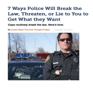 "Anaconda, Crime, and Fail: 7 Ways Police Will Break the  Law, Threaten, or Lie to You to  Get What they Want  Cops routinely break the law. Here's how.  By Larken Rose / The Free Thought ProjectOctober 19, 2015 peteschult:  libertarirynn:  gvldngrl:  wolfoverdose:  rikodeine:  seemeflow:  Because of the Fifth Amendment, no one in the U.S. may legally be forced to testify against himself, and because of the Fourth Amendment, no one's records or belongings may legally be searched or seized without just cause. However, American police are trained to use methods of deception, intimidation and manipulation to circumvent these restrictions. In other words, cops routinely break the law—in letter and in spirit—in the name of enforcing the law. Several examples of this are widely known, if not widely understood. 1) ""Do you know why I stopped you?""Cops ask this, not because they want to have a friendly chat, but because they want you to incriminate yourself. They are hoping you will ""voluntarily"" confess to having broken the law, whether it was something they had already noticed or not. You may think you are apologizing, or explaining, or even making excuses, but from the cop's perspective, you are confessing. He is not there to serve you; he is there fishing for an excuse to fine or arrest you. In asking you the familiar question, he is essentially asking you what crime you just committed. And he will do this without giving you any ""Miranda"" warning, in an effort to trick you into testifying against yourself. 2) ""Do you have something to hide?""Police often talk as if you need a good reason for not answering whatever questions they ask, or for not consenting to a warrantless search of your person, your car, or even your home. The ridiculous implication is that if you haven't committed a crime, you should be happy to be subjected to random interrogations and searches. This turns the concept of due process on its head, as the cop tries to put the burden on you to prove your innocence, while implying that your failure to ""cooperate"" with random harassment must be evidence of guilt. 3) ""Cooperating will make things easier on you.""The logical converse of this statement implies that refusing to answer questions and refusing to consent to a search will make things more difficult for you. In other words, you will be punished if you exercise your rights. Of course, if they coerce you into giving them a reason to fine or arrest you, they will claim that you ""voluntarily"" answered questions and ""consented"" to a search, and will pretend there was no veiled threat of what they might do to you if you did not willingly ""cooperate.""(Such tactics are also used by prosecutors and judges via the procedure of ""plea-bargaining,"" whereby someone accused of a crime is essentially told that if he confesses guilt—thus relieving the government of having to present evidence or prove anything—then his suffering will be reduced. In fact, ""plea bargaining"" is illegal in many countries precisely because it basically constitutes coerced confessions.) 4) ""We'll just get a warrant.""Cops may try to persuade you to ""consent"" to a search by claiming that they could easily just go get a warrant if you don't consent. This is just another ploy to intimidate people into surrendering their rights, with the implication again being that whoever inconveniences the police by requiring them to go through the process of getting a warrant will receive worse treatment than one who ""cooperates."" But by definition, one who is threatened or intimidated into ""consenting"" has not truly consented to anything. 5.) We have someone who will testify against youPolice ""informants"" are often individuals whose own legal troubles have put them in a position where they can be used by the police to circumvent and undermine the constitutional rights of others. For example, once the police have something to hold over one individual, they can then bully that individual into giving false, anonymous testimony which can be used to obtain search warrants to use against others. Even if the informant gets caught lying, the police can say they didn't know, making this tactic cowardly and illegal, but also very effective at getting around constitutional restrictions. 6) ""We can hold you for 72 hours without charging you.""Based only on claimed suspicion, even without enough evidence or other probable cause to charge you with a crime, the police can kidnap you—or threaten to kidnap you—and use that to persuade you to confess to some relatively minor offense. Using this tactic, which borders on being torture, police can obtain confessions they know to be false, from people whose only concern, then and there, is to be released. 7) ""I'm going to search you for my own safety.""Using so-called ""Terry frisks"" (named after the Supreme Court case of Terry v. Ohio, 392 U.S. 1), police can carry out certain limited searches, without any warrant or probable cause to believe that a crime has been committed, under the guise of checking for weapons. By simply asserting that someone might have a weapon, police can disregard and circumvent the Fourth Amendment prohibition on unreasonable searches. U.S. courts have gone back and forth in deciding how often, and in what circumstances, tactics like those mentioned above are acceptable. And of course, police continually go far beyond anything the courts have declared to be ""legal"" anyway. But aside from nitpicking legal technicalities, both coerced confessions and unreasonable searches are still unconstitutional, and therefore ""illegal,"" regardless of the rationale or excuses used to try to justify them. Yet, all too often, cops show that to them, the Fourth and Fifth Amendments—and any other restrictions on their power—are simply technical inconveniences for them to try to get around. In other words, they will break the law whenever they can get away with it if it serves their own agenda and power, and they will ironically insist that they need to do that in order to catch ""law-breakers"" (the kind who don't wear badges). Of course, if the above tactics fail, police can simply bully people into confessing—falsely or truthfully—and/or carry out unconstitutional searches, knowing that the likelihood of cops having to face any punishment for doing so is extremely low. Usually all that happens, even when a search was unquestionably and obviously illegal, or when a confession was clearly coerced, is that any evidence obtained from the illegal search or forced confession is excluded from being allowed at trial. Of course, if there is no trial—either because the person plea-bargains or because there was no evidence and no crime—the ""exclusionary rule"" creates no deterrent at all. The police can, and do, routinely break the law and violate individual rights, knowing that there will be no adverse repercussions for them having done so. Likewise, the police can lie under oath, plant evidence, falsely charge people with ""resisting arrest"" or ""assaulting an officer,"" and commit other blatantly illegal acts, knowing full well that their fellow gang members—officers, prosecutors and judges—will almost never hold them accountable for their crimes. Even much of the general public still presumes innocence when it comes to cops accused of wrong-doing, while presuming guilt when the cops accuse someone else of wrong-doing. But this is gradually changing, as the amount of video evidence showing the true nature of the ""Street Gang in Blue"" becomes too much even for many police-apologists to ignore. http://www.alternet.org/civil-liberties/7-ways-police-will-break-law-threaten-or-lie-you-get-what-they-want  One of the biggest realizations with dealing with cops for me was the fact that they CAN lie, they are 100% legally entitled to lie, and they WILL whether you're a victim of crime, accused of committing a crime or anything else   Everyone needs to reblog this, it could save a life.   Important    Seriously if you ever find yourself in custody don't say shit until you've got some counsel with you. No cop is your friend in that situation.   Cops are *never* your friends. And they are under no obligation to protect you. Ever. Get rid of pigs!"