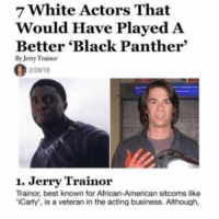 Jerry Trainor, Memes, and American: 7 White Actors That  Would Have Played A  Better 'Black Panther  By Jerry Trainor  2/28/18  1. Jerry Trainor  Trainor, best known for African-American sitcoms like  Carly', is a veteran in the acting business. Although, Just some stolen memes