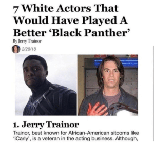 Ass, Books, and Dumb: 7 White Actors That  Would Have Played A  Better 'Black Panther'  By Jerry Trainor  2/28/18  1. Jerry Trainor  Trainor, best known for African-American sitcoms like  iCarly', is a veteran in the acting business. Although, intrepid-moose: slytherinpokegirl:  sleepmusicland-91:   sparrows-books:  lesbriian: Every detail about this image is fucking hilarious I'm dying. It's currently February 26th, 2018. AND Jerry Trainor himself wrote this article    This is the most dumb thing I've ever read. How high up his own ass is this jerry trainor?!    Jerry Trainor is famous for portraying characters that are very very weird and in some cases will see themselves as the center of everything. What he is doing here is making fun of the white people complaining about there not being enough white people in black panther and mocking how Hollywood whitewashes a lot of fictional characters by claiming he, a late 2000s preteen show actor, should have played that level of an iconic role in a major film. He's not serious about all of this he is using his own reputation as a weird character actor to ridicule racists.    Cool, cool, but why does his hand look bloody