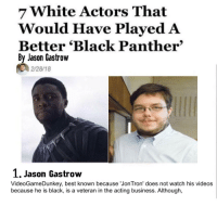 videogamedunkey: 7 White Actors That  Would Have Played A  By Jason Gastrow  Better Black Panther'  'Black Panther  2/28/18  1, Jason Gastrow  VideoGameDunkey, best known because 'JonTron' does not watch his videos  because he is black, is a veteran in the acting business. Although