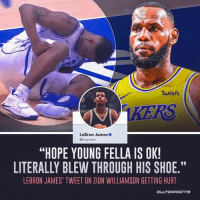 "LeBron James is hoping for the best for Zion Williamson after the scary injury. — @la_lakeshow: 7  wish  LeBron James  @KingJames  ""HOPE YOUNG FELLA IS OK!  LITERALLY BLEW THROUGH HIS SHOE.""  LEBRON JAMES' TWEET ON ZION WILLIAMSON GETTING HURT  CL LeBron James is hoping for the best for Zion Williamson after the scary injury. — @la_lakeshow"